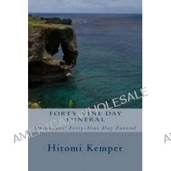 Forty-Nine Day Funeral, Forty-Nine Day Funeral: Okinawans' Forty-Nine Day Funeral by Mrs Hitomi Kemper, 9781494261054.