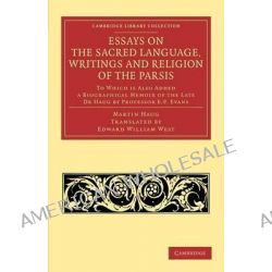 Essays on the Sacred Language, Writings and Religion of the Parsis, To Which is Also Added a Biographical Memoir of the Late Dr Haug by Professor E. P. Evans by Martin Haug, 9781108053730.