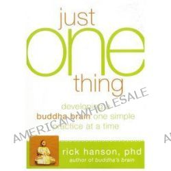 Just One Thing, Developing a Buddha Brain One Simple Practice at a Time by Rick Hanson, 9781608820313.