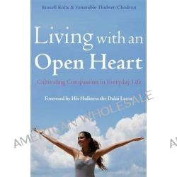 Living with an Open Heart, How to Cultivate Compassion in Everyday Life by Russell Kolts, 9781780335421.