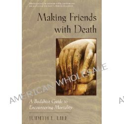 Making Friends with Death, A Buddhist Guide to Encountering Mortality by Judith L. Lief, 9781570623325.