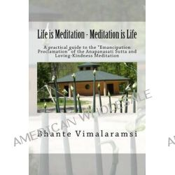 Life Is Meditation - Meditation Is Life, The Practice of Meditation as Explained from the Earliest Buddhist Suttas by Bhante Vimalaramsi, 9781495278334.