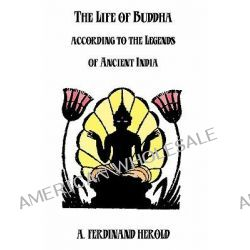 The Life of Buddha, According to the Legends of Ancient India by A Ferdinand Herold, 9781438256627.