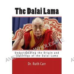 The Dalai Lama, Understanding the Origin and Teachings of the Dalai Lama by Ruth Carr, 9781494299873.