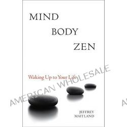 Mind Body ZEN, Waking Up to Your Life by Jeffrey Maitland, 9781556439049.