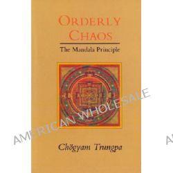 Orderly Chaos, The Mandala Principle by Trungpa Tulku Chogyam Trungpa, 9780877736363.