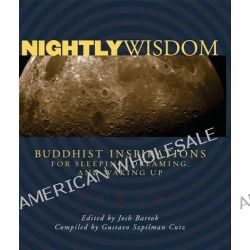 Nightly Wisdom, Buddhist Inspirations for Sleeping, Dreaming, and Waking Up by Josh Bartok, 9780861715497.