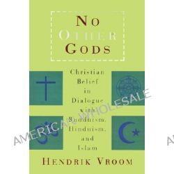 No Other Gods, Christian Belief in Dialogue with Buddhism, Hinduism and Islam by H.M. Vroom, 9780802840974.