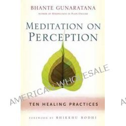 Meditation on Perception, Ten Healing Practices to Cultivate Mindfulness by Henepola Gunaratana, 9781614290858.