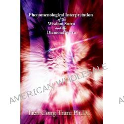 Phenomenological Interpretation of the Wisdom Sutra and the by Tien Cong Tran, 9780759685680.