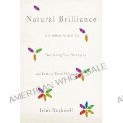 Natural Brilliance, A Buddhist System for Uncovering Your Strengths and Letting Them Shine by Irini Rockwell, 9781590309322.