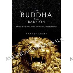 The Buddha from Babylon, The Lost History and Cosmic Vision of Siddhartha Gautama by Harvey Kraft, 9781590791431.