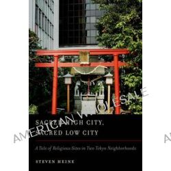 Sacred High City, Sacred Low City, A Tale of Religious Sites in Two Tokyo Neighborhoods by Steven Heine, 9780199861446.
