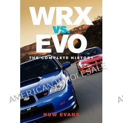 Wrx vs. Evo, The Complete History by Huw Evans, 9780982173343.