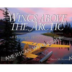 Wings Above the Arctic, A Photographic History of Arctic Aviation by Bruce McAllister, 9780963881786.