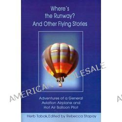 Where's the Runway? and Other Flying Stories, Adventures of a General Aviation Airplane and Hot Air Balloon Pilot by Herb Tabak, 9780595194865.