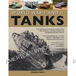 World War I and II Tanks, an Illustrated A-Z Directory of Tanks, AFVs, Tank Destroyers, Command Versions and Specialized Tanks from 1916-45 by George Forty, 9781780191904.