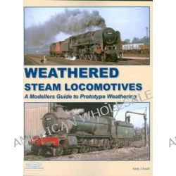 Weathered Steam Locomotives, A Modellers Guide to Prototype Weathering by Andy Small, 9781907094422.