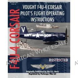 Vought F4U-4 Corsair Pilot's Flight Operating Instructions by United States Navy, 9781935327837.