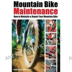 Mountain Bike Maintenance, How to Fix Your Mountain Bike by Rob Van der Plas, 9781892495532.