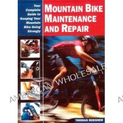 Mountain Bike Maintenance and Repair, The Full-Color Guide to Fixing Your Mountain Bike by Thomas Roegner, 9781892495372.