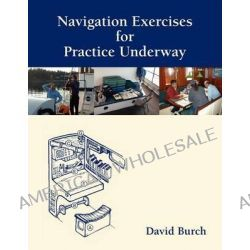 Navigation Exercises for Practice Underway, The Next Step Beyond Textbook and Classroom by David Burch, 9780914025351.
