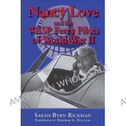 Nancy Love and the WASP Ferry Pilots of World War II by Sarah Byrn Rickman, 9781574415766.