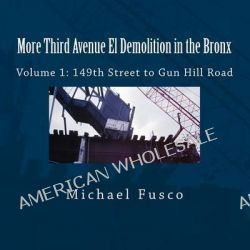 More Third Avenue El Demolition in the Bronx, Volume 1: 149th Street to Gun Hill Road by Michael J Fusco, 9781494207199.