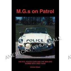 M.G.S on Patrol, The M.G. Police Cars and the Men and Women Who Used Them by Andrea Green, 9780954312121.