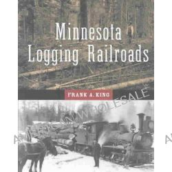 Minnesota Logging Railroads, A Pictorial History of the Era When White Pine and the Logging Railroad Reigned Supreme by Frank Alexander King, 9780816640843.