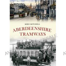 Aberdeenshire Tramways by Mike Mitchell, 9781445613826.