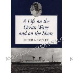 A Life on the Ocean Wave and on Shore by Peter A. Embley, 9781412014922.