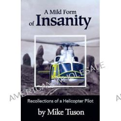 A Mild Form of Insanity, Recollections of a Helicopter Pilot by Mike Tuson, 9780595182572.