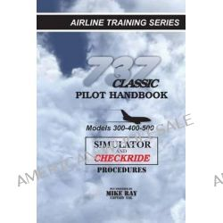 737 Classic Pilot Handbook, Simulator and Checkride Procedures by Mike Ray, 9781461002635.