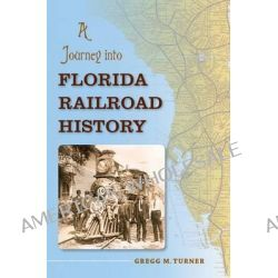 A Journey into Florida Railroad History, Florida History and Culture (Paperback) by Gregg M. Turner, 9780813041940.