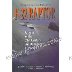 Advanced Tactical Fighter to F-22 Raptor, Origins of the 21st Century Air Dominance Fighter by David C. Aronstein, 9781563472824.