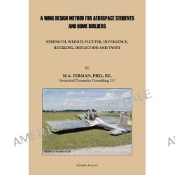 A Wing Design Method for Aerospace Students and Home Builders, Strength, Weight, Flutter, Divergence, Buckling, Deflection, and Twist by M. A. Ferman PhD PE, 9781426973109.