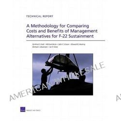A Methodology for Comparing Costs and Benefits of Management Alternatives for F-22 Sustainment by Cynthia R Cook, 9780833048943.
