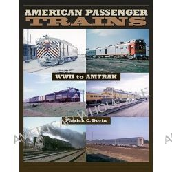 American Passenger Trains - WWII to Amtrak, WWII to Amtrak by Patrick C. Dorin, 9781583882320.
