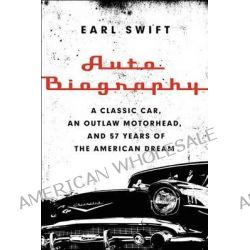 Auto Biography, A Classic Car, an Outlaw Motorhead, and 57 Years of the American Dream by Mr Earl Swift, 9780062282682.
