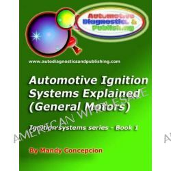 Automotive Ignition Systems Explained - GM, General Motors Ignition Systems by Mandy Concepcion, 9781466385924.