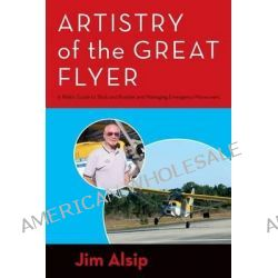 Artistry of the Great Flyer, A Pilot's Guide to Stick and Rudder and Managing Emergency Maneuvers by Jim Alsip, 9781492871422.