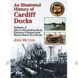 An Illustrated History of Cardiff Docks, Queen Alexandria Dock, Entrance Channel and Mount Stuart Dry Docks Pt. 2 by John Hutton, 9781857943078.