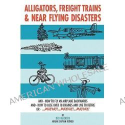Alligators, Freight Trains & Near Flying Disasters, How to Fly an Airplane Backwards, and How to Lose over 18 Engines and Live to Retire or Mayday, Mayday, Mayday by Ray Madden, 9781438926