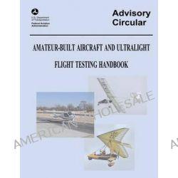 Amateur-Built Aircraft and Ultralight Flight Testing Handbook (Advisory Circular No. 90-89a) by U S Department of Transportation, 9781490418933.