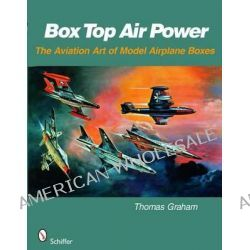 Box Top Air Power, The Aviation Art of Model Airplane Boxes by Thomas Graham, 9780764329647.