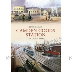 Camden Goods Station Through Time by Peter Darley, 9781445622040.