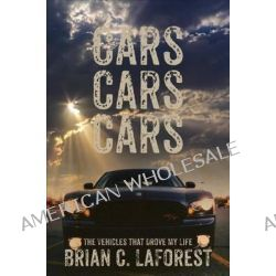 Cars Cars Cars, The Vehicles That Drove My Life by Brian C Laforest, 9781629942803.