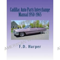 Cadillac Auto Parts Interchange Manual 1950-1965 by F D Harper, 9781470028091.