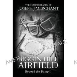 Biggin Hill Airfield: Volume 1, Beyond the Bump by Joseph J. Merchant, 9780992962609.